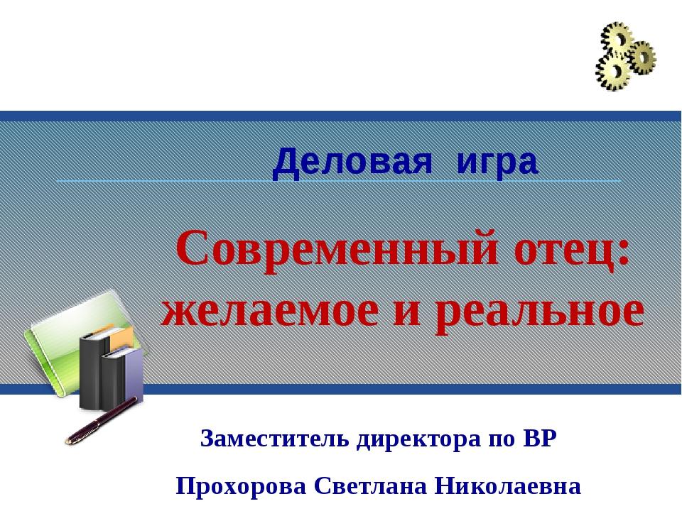 Современный отец: желаемое и реальное Заместитель директора по ВР Прохорова С...