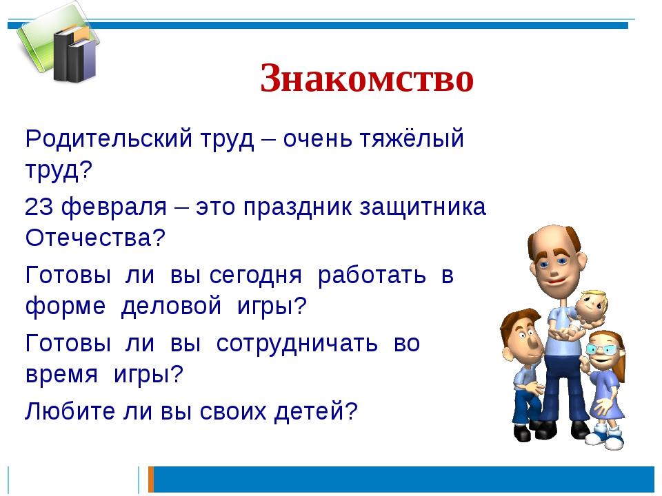 Знакомство Родительский труд – очень тяжёлый труд? 23 февраля – это праздник...