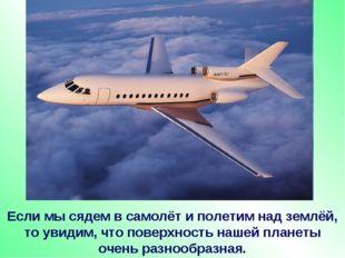 Если мы сядем в самолёт и полетим над землёй, то увидим, что поверхность наше