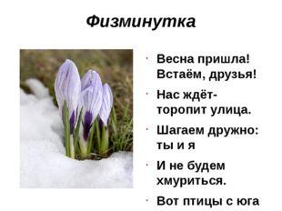 Физминутка Весна пришла! Встаём, друзья! Нас ждёт-торопит улица. Шагаем дружн