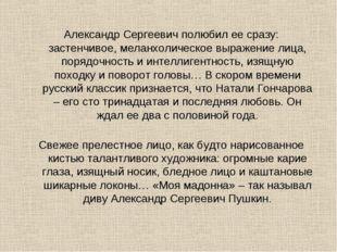 Александр Сергеевич полюбил ее сразу: застенчивое, меланхолическое выражение