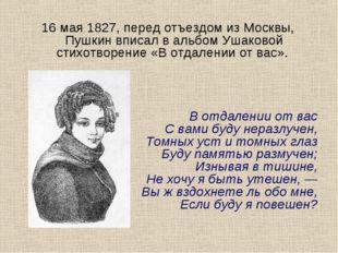 16 мая 1827, перед отъездом из Москвы, Пушкин вписал в альбом Ушаковой стихот