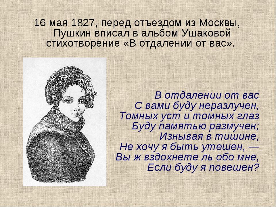 16 мая 1827, перед отъездом из Москвы, Пушкин вписал в альбом Ушаковой стихот...