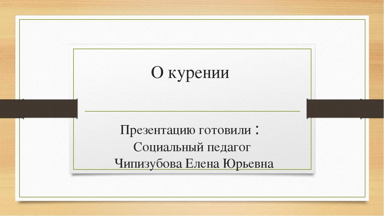 О курении Презентацию готовили : Социальный педагог Чипизубова Елена Юрьевна