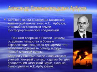 Большой вклад в развитие Казанской химической школы внес А.Е. Арбузов, ставш