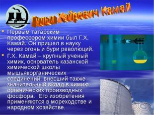 Первым татарским профессором химии был Г.Х. Камай. Он пришел в науку через о