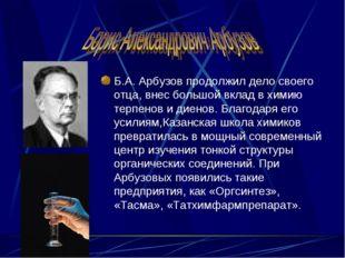 Б.А. Арбузов продолжил дело своего отца, внес большой вклад в химию терпенов
