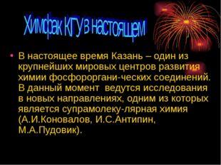 В настоящее время Казань – один из крупнейших мировых центров развития химии