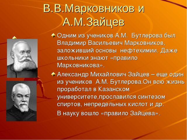 В.В.Марковников и А.М.Зайцев Одним из учеников А.М. Бутлерова был Владимир Ва...