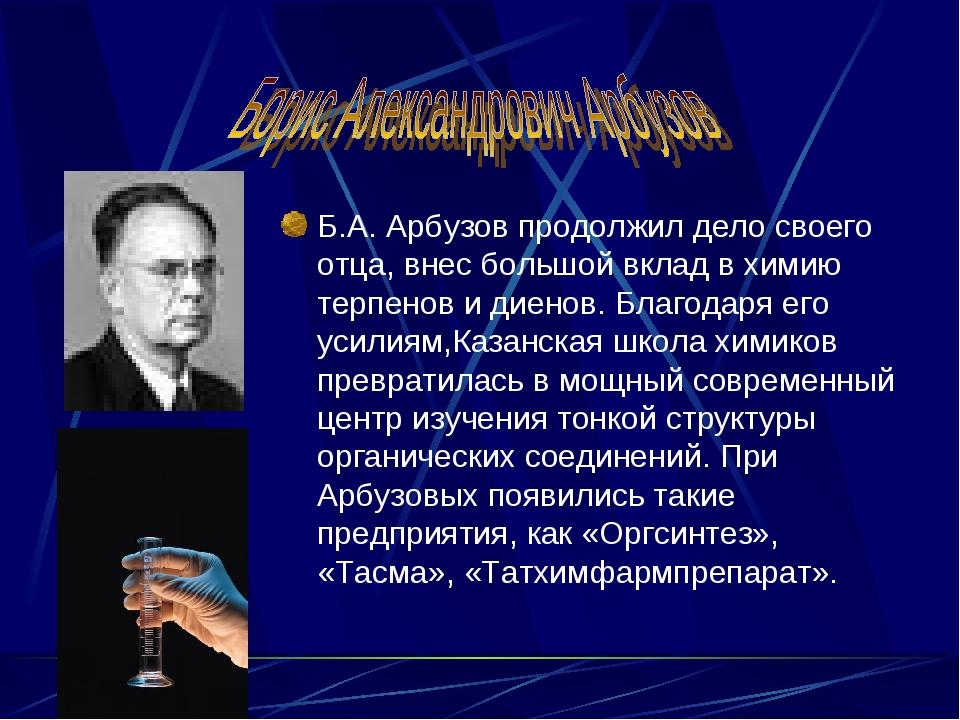 Б.А. Арбузов продолжил дело своего отца, внес большой вклад в химию терпенов...