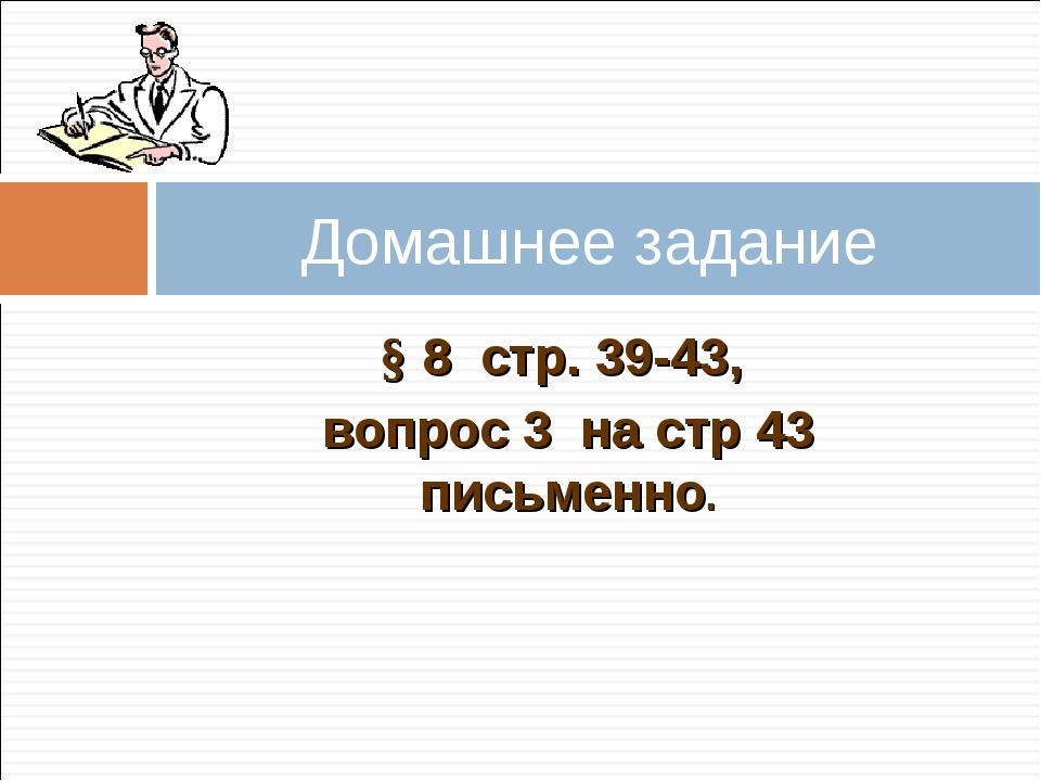 § 8 стр. 39-43, вопрос 3 на стр 43 письменно. Домашнее задание
