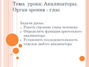 Тема урока: Анализаторы. Орган зрения - глаз Задачи урока: Узнать строение гл