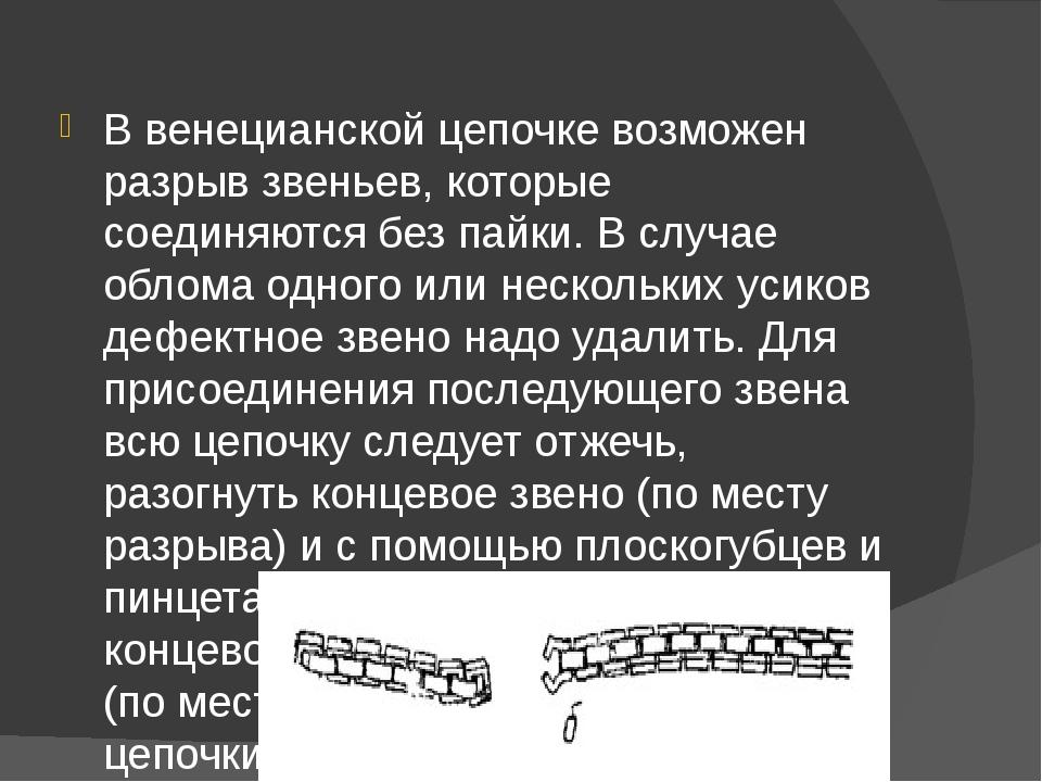 В венецианской цепочке возможен разрыв звеньев, которые соединяются без пайки...
