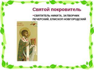 Святой покровитель -СВЯТИТЕЛЬ НИКИТА, ЗАТВОРНИК ПЕЧЕРСКИЙ, ЕПИСКОП НОВГОРО