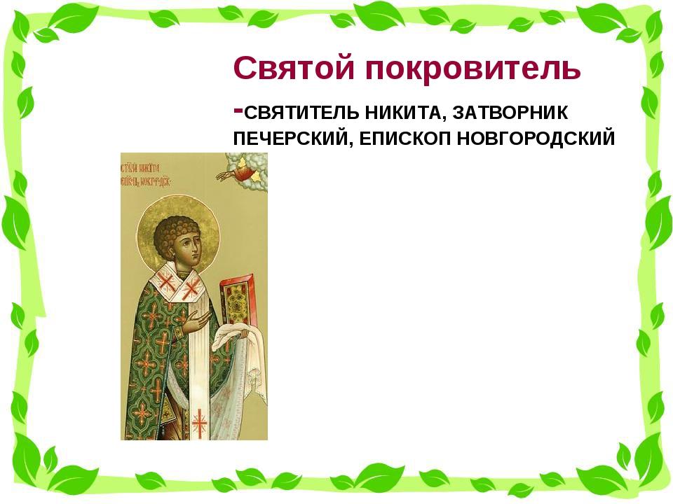 Святой покровитель -СВЯТИТЕЛЬ НИКИТА, ЗАТВОРНИК ПЕЧЕРСКИЙ, ЕПИСКОП НОВГОРО...