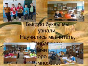 Быстро буквы мы узнали, Научились мы читать, Прибавляем, вычитаем, Скоро буде