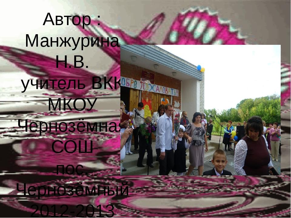 Автор : Манжурина Н.В. учитель ВКК МКОУ Чернозёмная СОШ пос. Чернозёмный 2012...