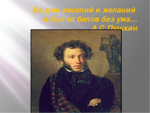 Во дни веселий и желаний я был от балов без ума… А.С.Пушкин
