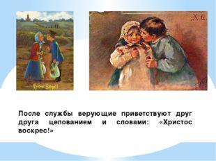 После службы верующие приветствуют друг друга целованием и словами: «Христос