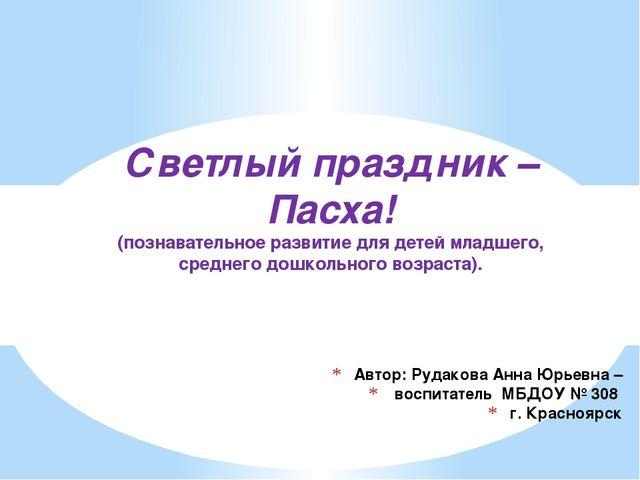 Автор: Рудакова Анна Юрьевна – воспитатель МБДОУ № 308 г. Красноярск Светлый...