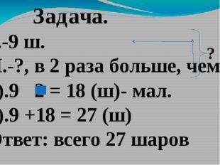 Задача. Б.-9 ш. М.-?, в 2 раза больше, чем ? 1).9 2 = 18 (ш)- мал. 2).9 +18