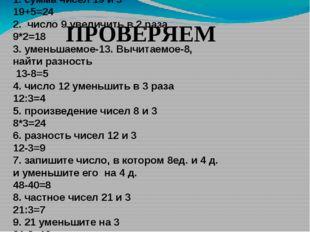 1. сумма чисел 19 и 5 19+5=24 2. число 9 увеличить в 2 раза 9*2=18 3. уменьша