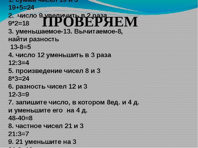 1. сумма чисел 19 и 5 19+5=24 2. число 9 увеличить в 2 раза 9*2=18 3. уменьша...