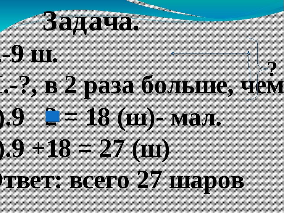 Задача. Б.-9 ш. М.-?, в 2 раза больше, чем ? 1).9 2 = 18 (ш)- мал. 2).9 +18...