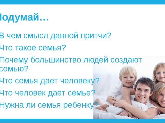 Подумай… В чем смысл данной притчи? Что такое семья? Почему большинство людей...