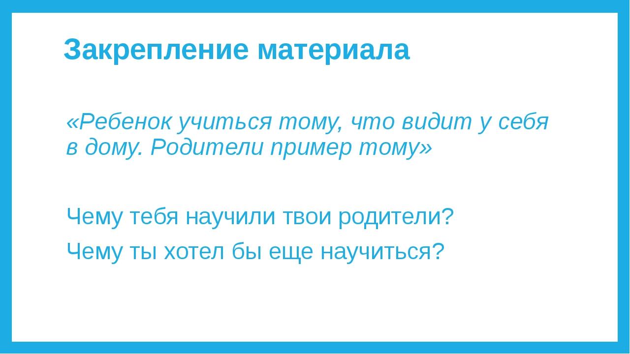 Закрепление материала «Ребенок учиться тому, что видит у себя в дому. Родител...