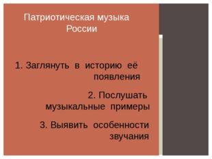 Патриотическая музыка России 1. Заглянуть в историю её появления 2. Послушат