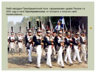 Лейб-гва́рдии Преображе́нский полк сформирован царём Петром I в 1691 году в с