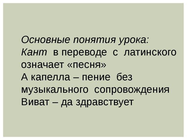 Основные понятия урока: Кант в переводе с латинского означает «песня» А капел...