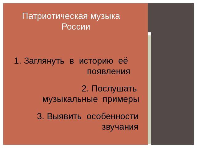 Патриотическая музыка России 1. Заглянуть в историю её появления 2. Послушат...