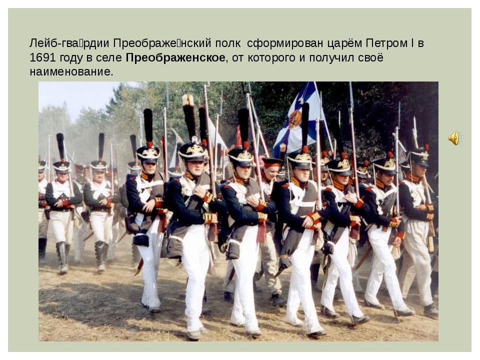 Лейб-гва́рдии Преображе́нский полк сформирован царём Петром I в 1691 году в с...