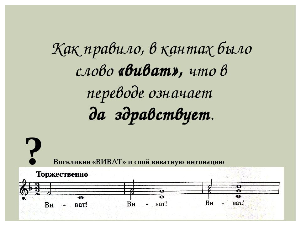 Как правило, в кантах было слово «виват», что в переводе означает да здравст...