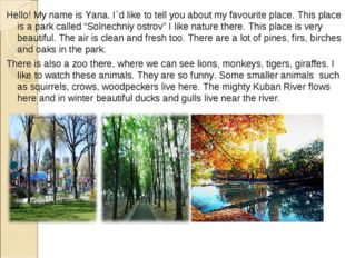 Hello! My name is Yana. I`d like to tell you about my favourite place. This p