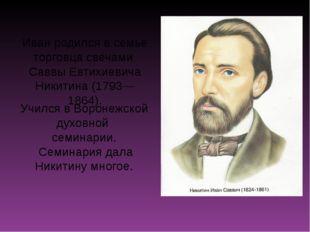 Иван родился в семье торговца свечами Саввы Евтихиевича Никитина (1793—1864).