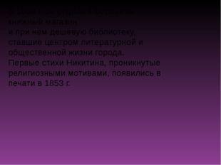 В 1859 г. он открыл в Воронеже книжный магазин и при нём дешёвую библиотеку,