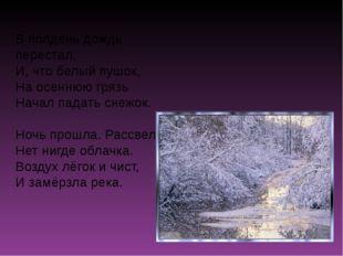 В полдень дождь перестал, И, что белый пушок, На осеннюю грязь Начал падать с