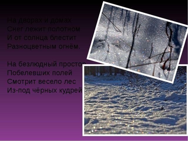 На дворах и домах Снег лежит полотном И от солнца блестит Разноцветным огнём....