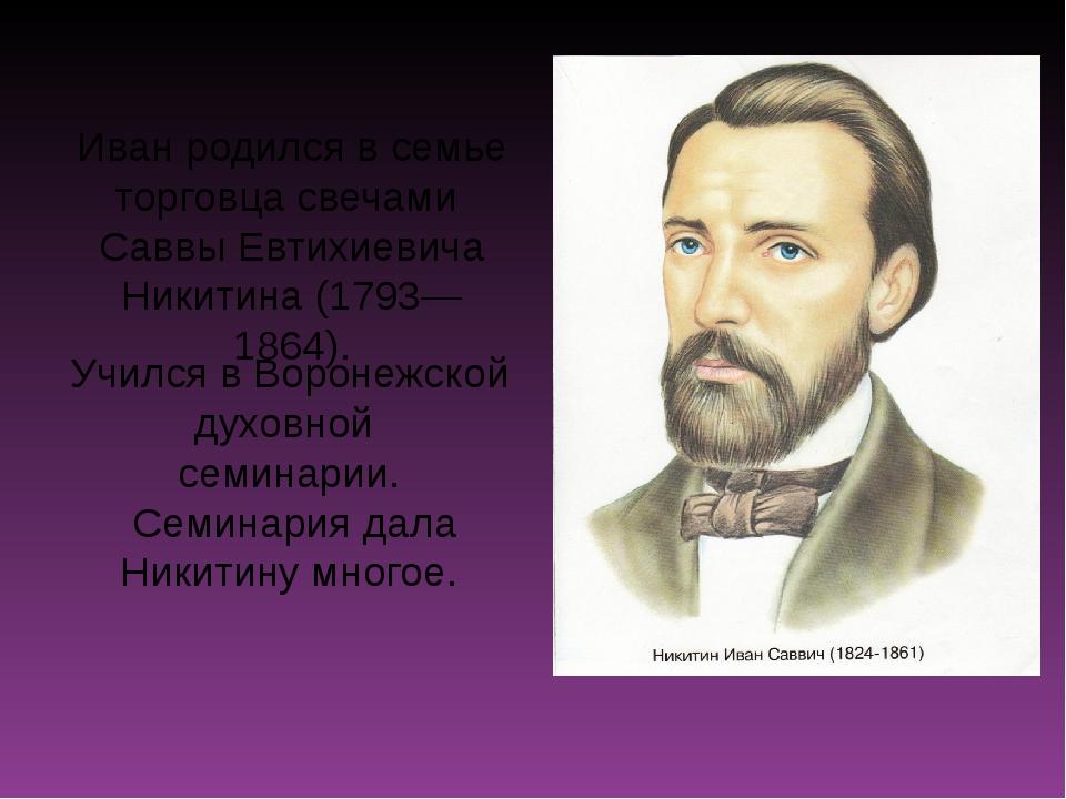 Иван родился в семье торговца свечами Саввы Евтихиевича Никитина (1793—1864)....