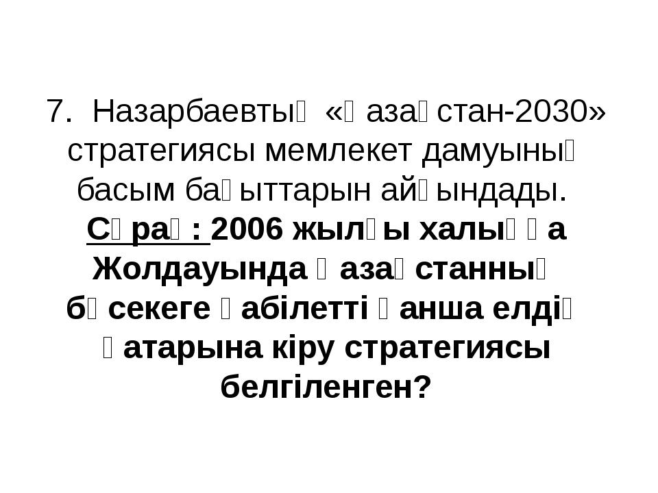 7. Назарбаевтың «Қазақстан-2030» стратегиясы мемлекет дамуының басым бағыттар...
