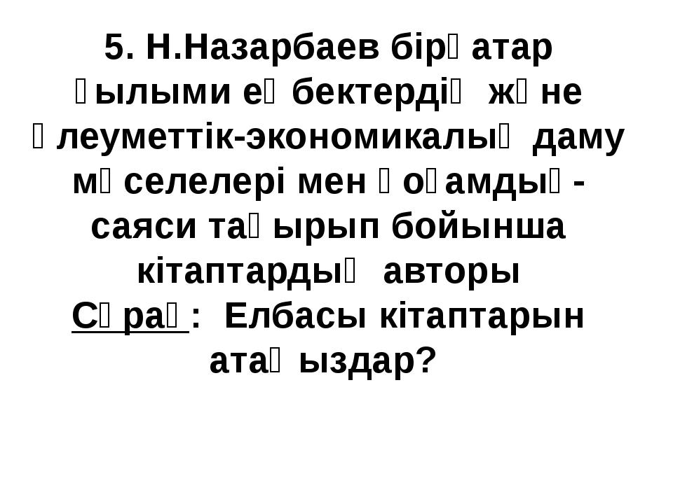 5. Н.Назарбаев бірқатар ғылыми еңбектердің және әлеуметтік-экономикалық даму...