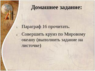 Домашнее задание: Параграф 16 прочитать. Совершить круиз по Мировому океану (
