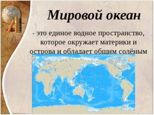 Мировой океан - это единое водное пространство, которое окружает материки и о