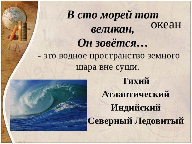 В сто морей тот великан, Он зовётся… океан - это водное пространство земного...