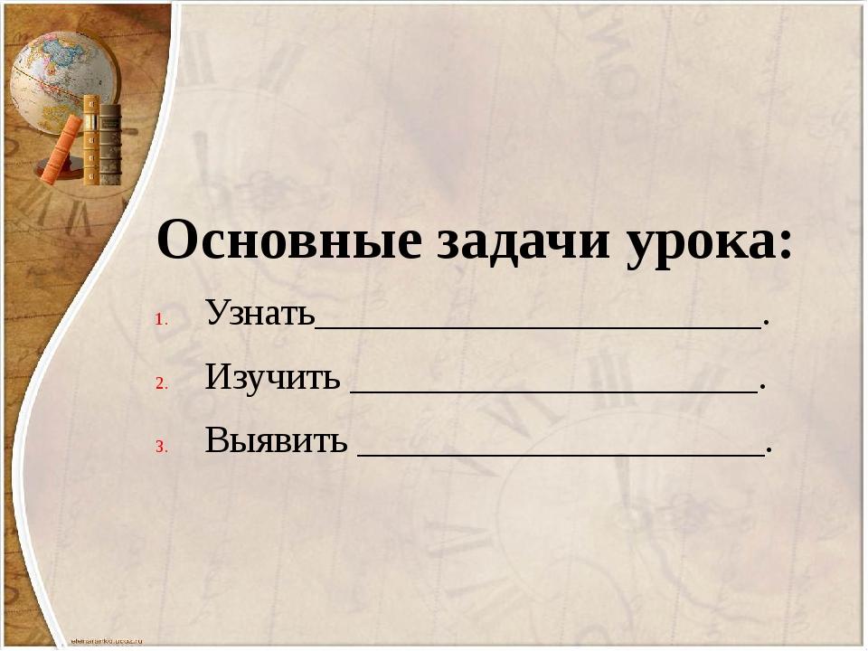 Основные задачи урока: Узнать_______________________. Изучить _______________...