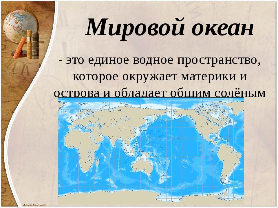 Мировой океан - это единое водное пространство, которое окружает материки и о...