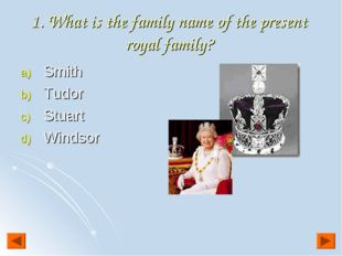 1. What is the family name of the present royal family? Smith Tudor Stuart Wi